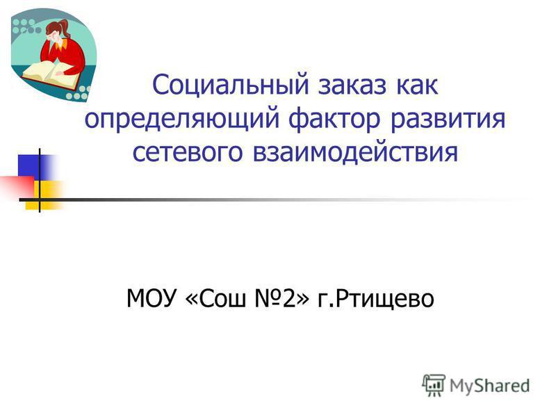 Социальный заказ как определяющий фактор развития сетевого взаимодействия МОУ «Сош 2» г.Ртищево