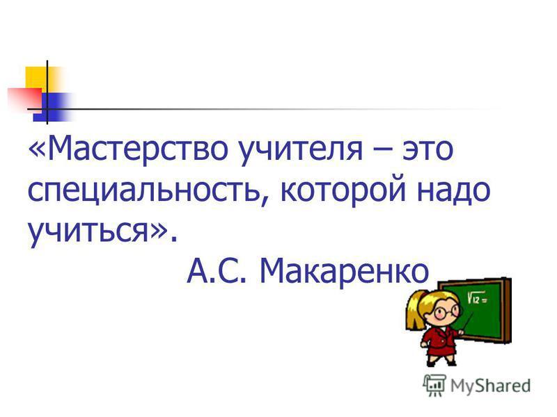 «Мастерство учителя – это специальность, которой надо учиться». А.С. Макаренко