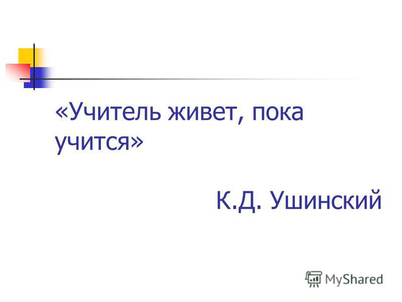 «Учитель живет, пока учится» К.Д. Ушинский