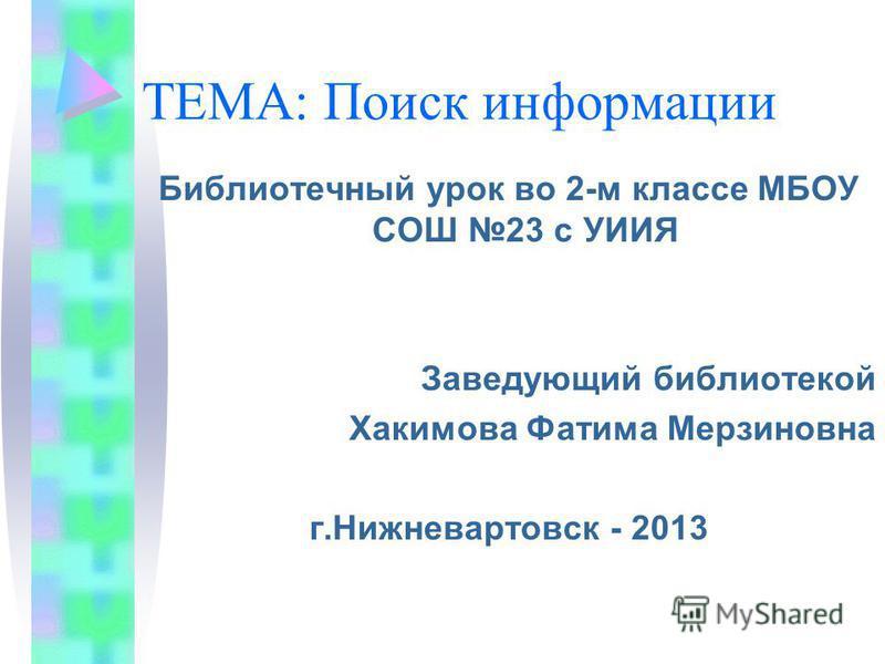 ТЕМА: Поиск информации Библиотечный урок во 2-м классе МБОУ СОШ 23 с УИИЯ Заведующий библиотекой Хакимова Фатима Мерзиновна г.Нижневартовск - 2013