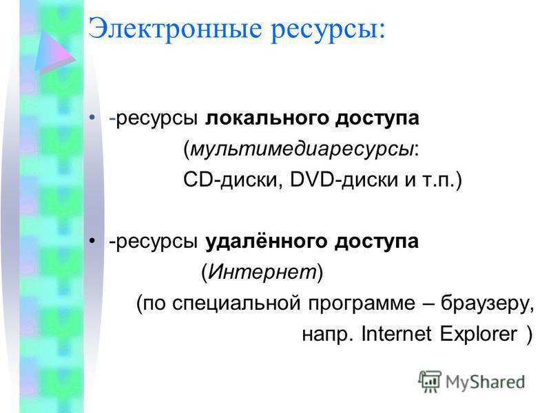 Электронные ресурсы: -ресурсы локального доступа (мультимедиа ресурсы: CD-диски, DVD-диски и т.п.) -ресурсы удалённого доступа (Интернет) (по специальной программе – браузеру, напр. Internet Explorer )