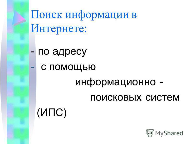 -по адресу - с помощью информационно - поисковых систем (ИПС) Поиск информации в Интернете: