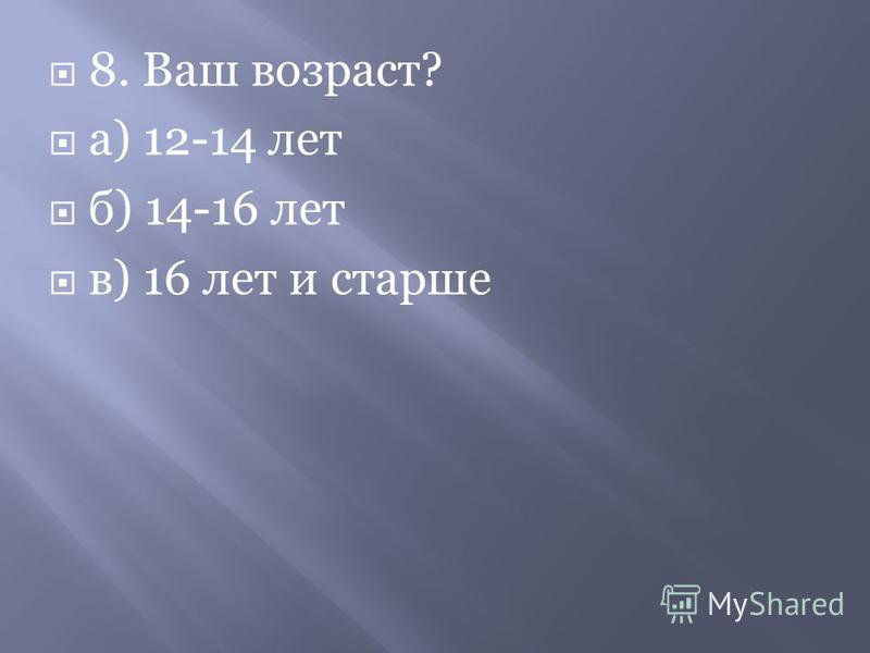 8. Ваш возраст? а) 12-14 лет б) 14-16 лет в) 16 лет и старше