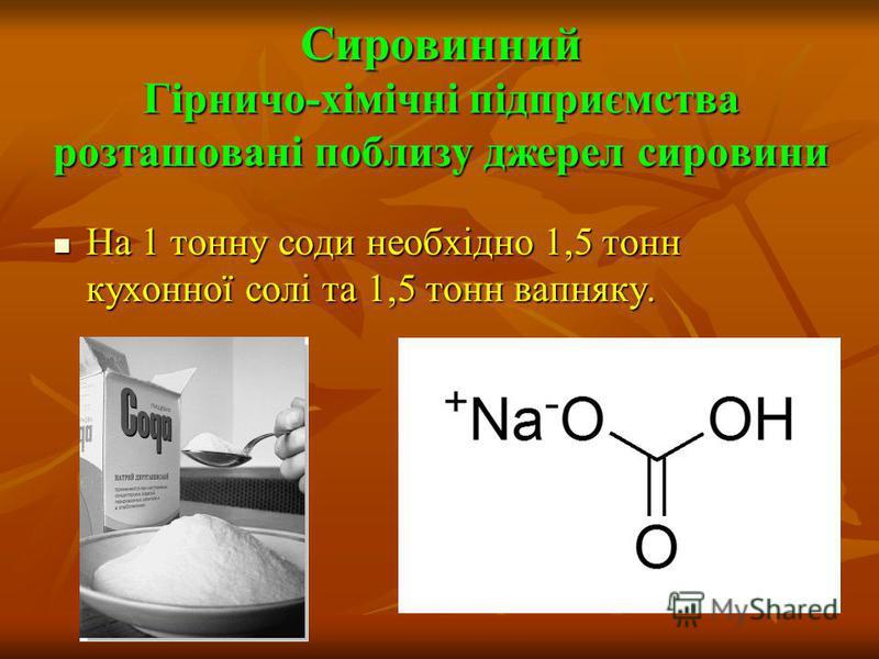 Сировинний Гірничо-хімічні підприємства розташовані поблизу джерел сировини На 1 тонну соди необхідно 1,5 тонн кухонної солі та 1,5 тонн вапняку. На 1 тонну соди необхідно 1,5 тонн кухонної солі та 1,5 тонн вапняку.