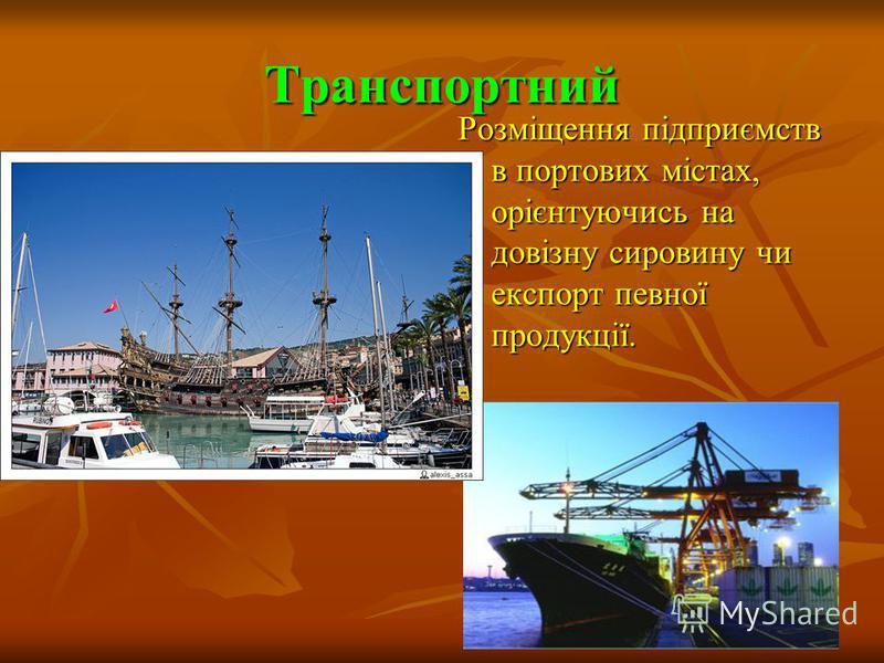 Транспортний Розміщення підприємств в портових містах, орієнтуючись на довізну сировину чи експорт певної продукції.