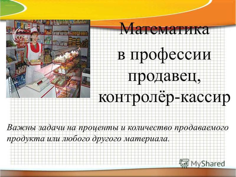 Математика в профессии продавец, контролёр-кассир Важны задачи на проценты и количество продаваемого продукта или любого другого материала.