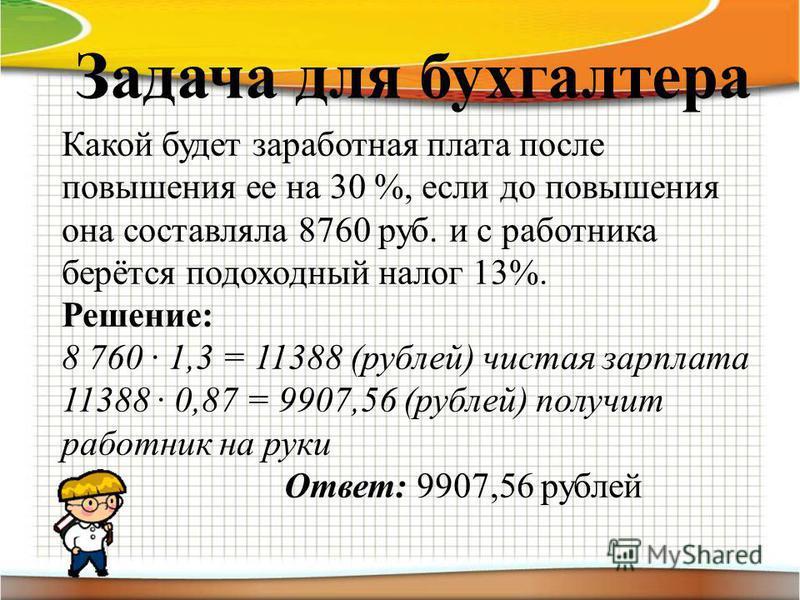 Задача для бухгалтера Какой будет заработная плата после повышения ее на 30 %, если до повышения она составляла 8760 руб. и с работника берётся подоходный налог 13%. Решение: 8 760 1,3 = 11388 (рублей) чистая зарплата 11388 0,87 = 9907,56 (рублей) по