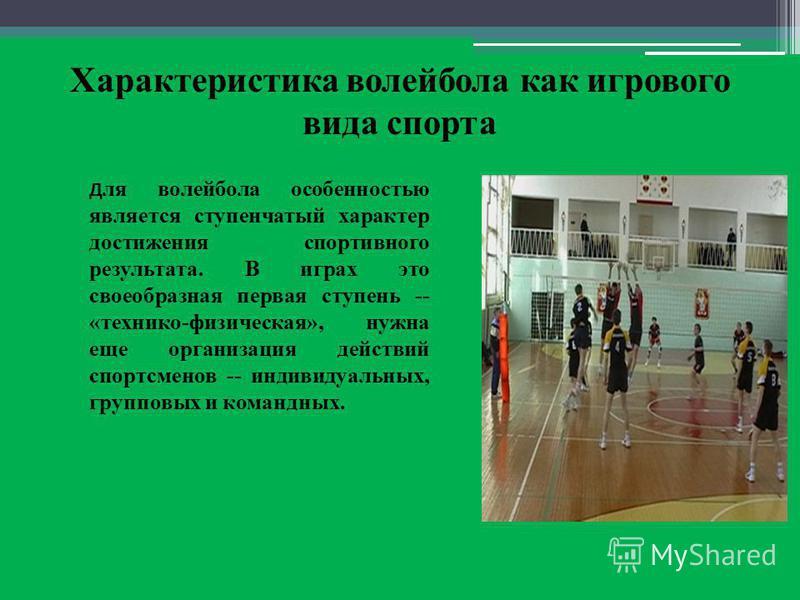 Характеристика волейбола как игрового вида спорта Д ля волейбола особенностью является ступенчатый характер достижения спортивного результата. В играх это своеобразная первая ступень -- «технико-физическая», нужна еще организация действий спортсменов