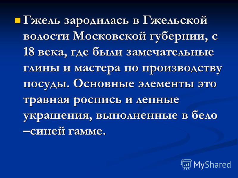 Гжель зародилась в Гжельской волости Московской губернии, с 18 века, где были замечательные глины и мастера по производству посуды. Основные элементы это травная роспись и лепные украшения, выполненные в бело –синей гамме.