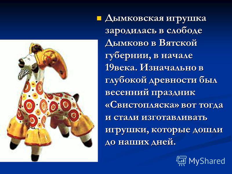 Дымковская игрушка зародилась в слободе Дымково в Вятской губернии, в начале 19 века. Изначально в глубокой древности был весенний праздник «Свистопляска» вот тогда и стали изготавливать игрушки, которые дошли до наших дней. Дымковская игрушка зароди