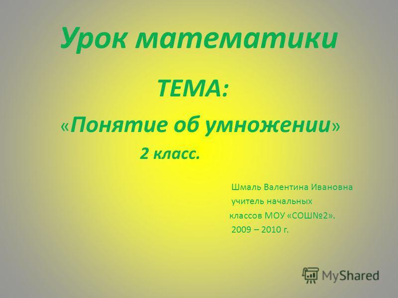 Урок математики ТЕМА: « Понятие об умножении » 2 класс. Шмаль Валентина Ивановна учитель начальных классов МОУ «СОШ2». 2009 – 2010 г.