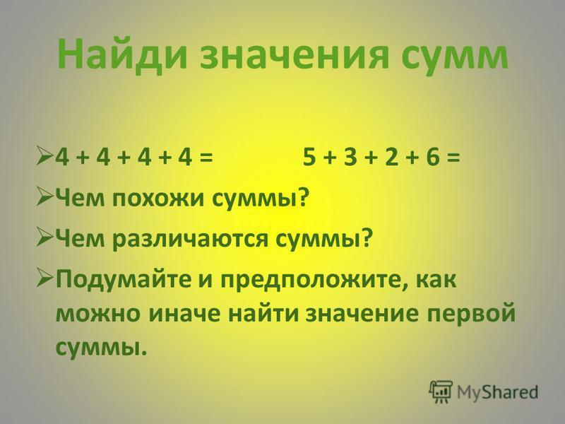 Найди значения сумм 4 + 4 + 4 + 4 = 5 + 3 + 2 + 6 = Чем похожи суммы? Чем различаются суммы? Подумайте и предположите, как можно иначе найти значение первой суммы.