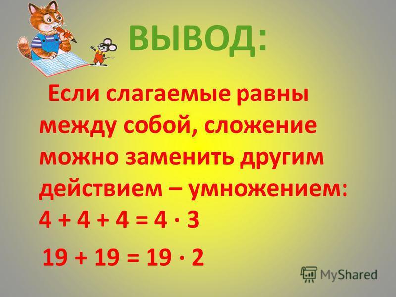 ВЫВОД : Если слагаемые равны между собой, сложение можно заменить другим действием – умножением: 4 + 4 + 4 = 4 3 19 + 19 = 19 2