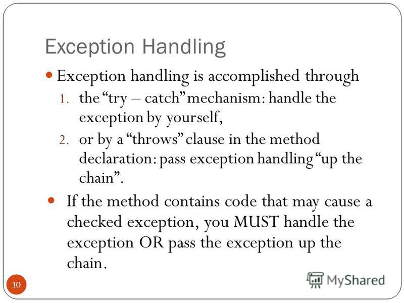 Exception Handling Exception handling is accomplished through 1. the try – catch mechanism: handle the exception by yourself, 2. or by a throws clause in the method declaration: pass exception handling up the chain. If the method contains code that m