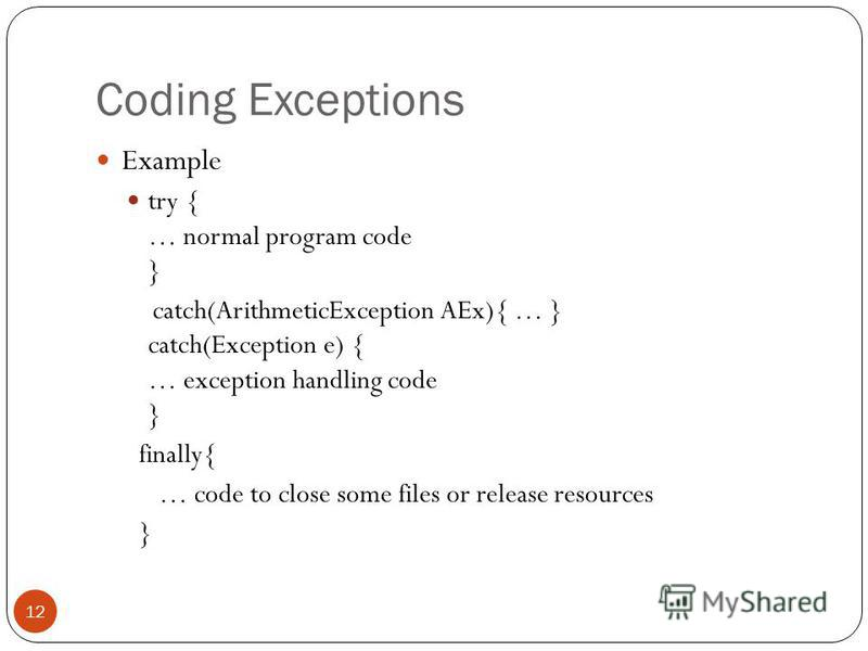 Coding Exceptions Example try { … normal program code } catch(ArithmeticException AEx){ … } catch(Exception e) { … exception handling code } finally{ … code to close some files or release resources } 12