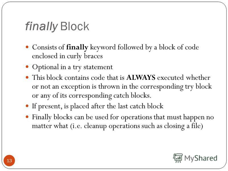 finally Block Consists of finally keyword followed by a block of code enclosed in curly braces Optional in a try statement This block contains code that is ALWAYS executed whether or not an exception is thrown in the corresponding try block or any of
