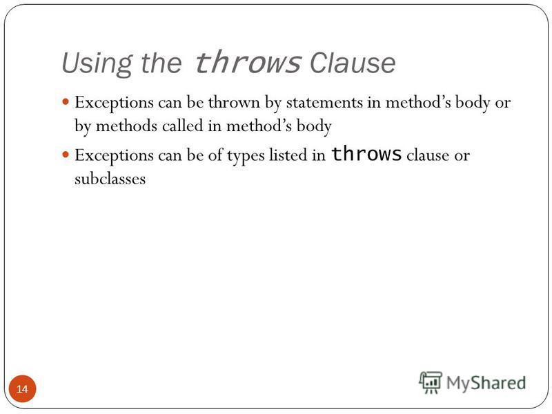 Using the throws Clause Exceptions can be thrown by statements in methods body or by methods called in methods body Exceptions can be of types listed in throws clause or subclasses 14
