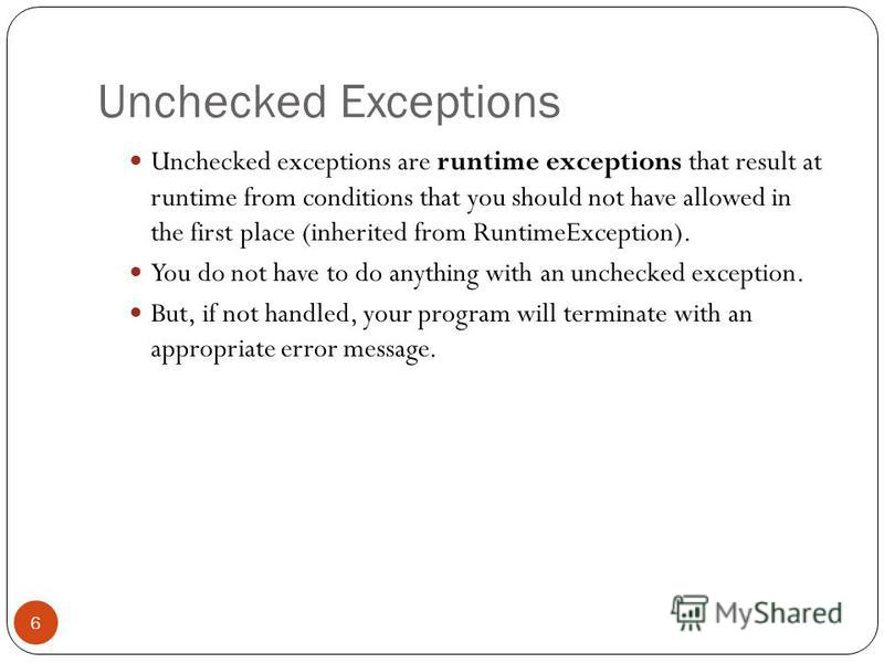 Unchecked Exceptions Unchecked exceptions are runtime exceptions that result at runtime from conditions that you should not have allowed in the first place (inherited from RuntimeException). You do not have to do anything with an unchecked exception.