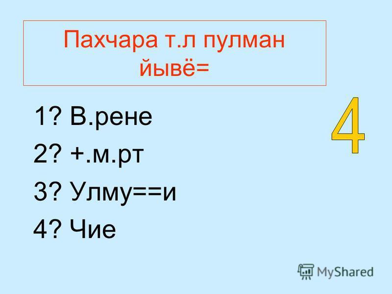 Пахчара т.л пулман йывё= 1? В.рене 2? +.м.рт 3? Улму==и 4? Чие