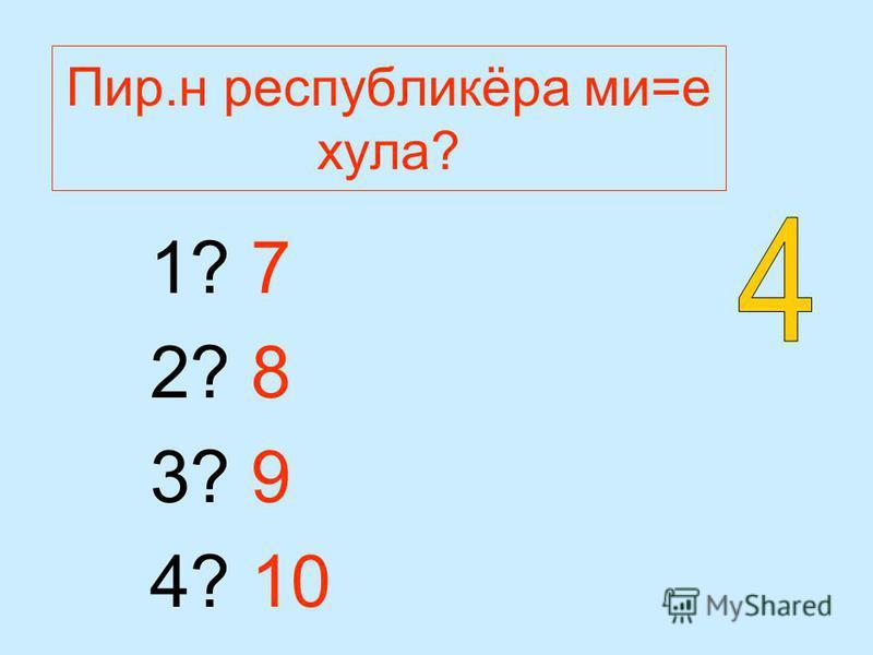 Пир.н республикёра ми=е хула? 1? 7 2? 8 3? 9 4? 10