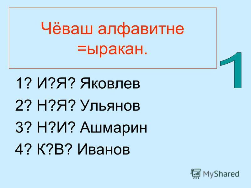 Чёваш алфавитне =ыракан. 1? И?Я? Яковлев 2? Н?Я? Ульянов 3? Н?И? Ашмарин 4? К?В? Иванов