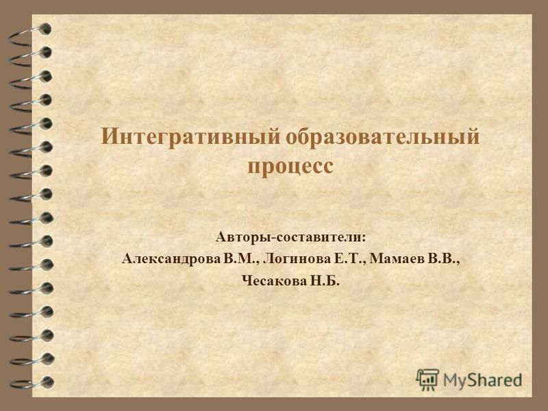 Интегративный образовательный процесс Авторы-составители: Александрова В.М., Логинова Е.Т., Мамаев В.В., Чесакова Н.Б.