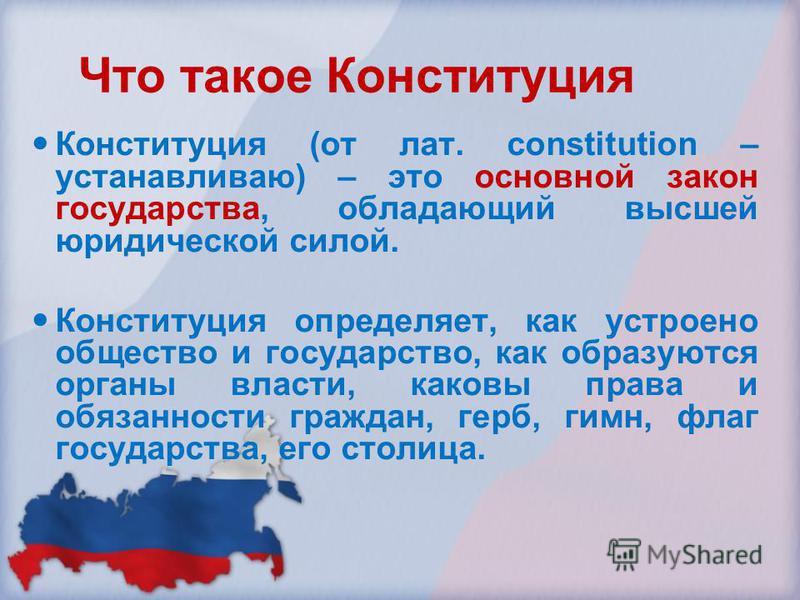 Что такое Конституция Конституция (от лат. constitution – устанавливаю) – это основной закон государства, обладающий высшей юридической силой. Конституция определяет, как устроено общество и государство, как образуются органы власти, каковы права и о
