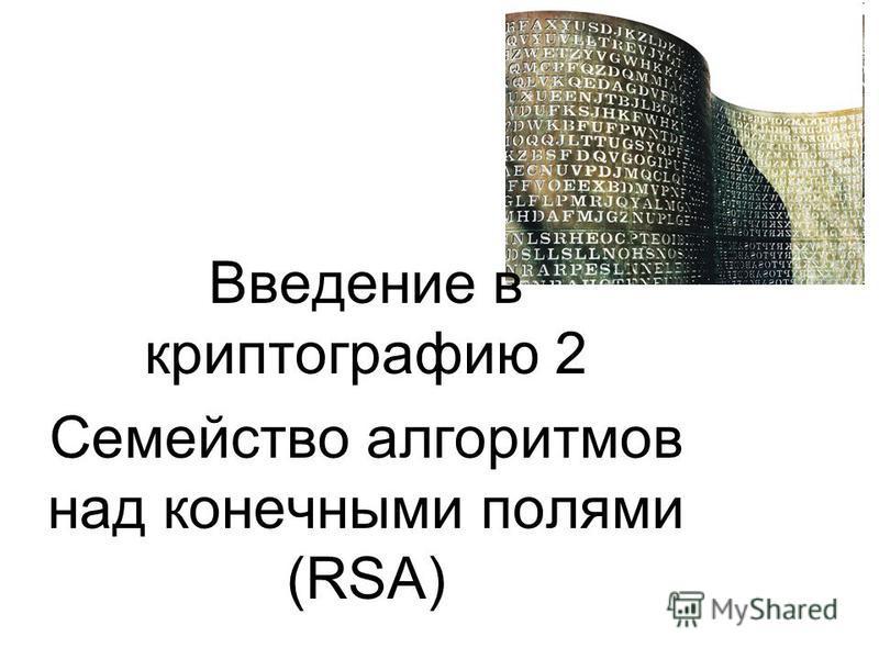 Введение в криптографию 2 Семейство алгоритмов над конечными полями (RSA)