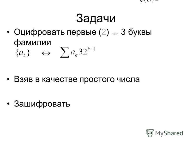 Задачи Оцифровать первые (2) или 3 буквы фамилии Взяв в качестве простого ччисла Зашифровать