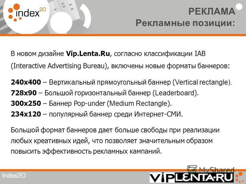 РЕКЛАМА Рекламные позиции: В новом дизайне Vip.Lenta.Ru, согласно классификации IAB (Interactive Advertising Bureau), включены новые форматы баннеров: 240 х 400 – Вертикальный прямоугольный баннер ( Vertical rectangle). 728 х 90 – Большой горизонталь