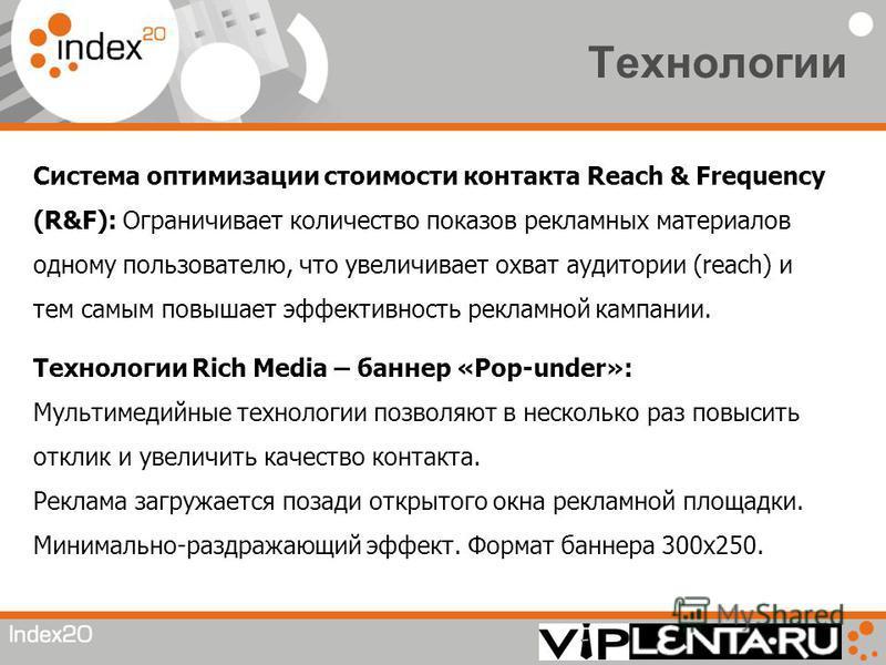 Технологии Система оптимизации стоимости контакта Reach & Frequency (R&F): Ограничивает количество показов рекламных материалов одному пользователю, что увеличивает охват аудитории (reach) и тем самым повышает эффективность рекламной кампании. Технол