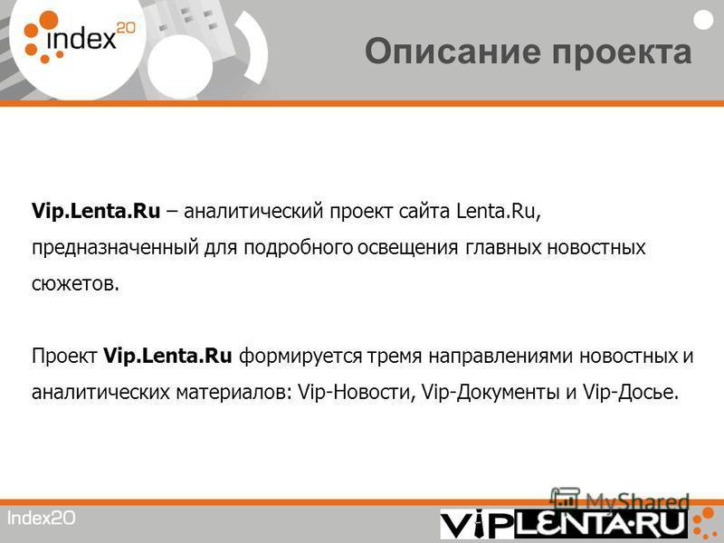 Описание проекта Vip.Lenta.Ru – аналитический проект сайта Lenta.Ru, предназначенный для подробного освещения главных новостных сюжетов. Проект Vip.Lenta.Ru формируется тремя направлениями новостных и аналитических материалов: Vip-Новости, Vip-Докуме