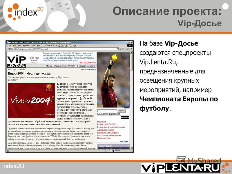 Описание проекта: Vip-Досье На базе Vip-Досье создаются спецпроекты Vip.Lenta.Ru, предназначенные для освещения крупных мероприятий, например Чемпионата Европы по футболу.