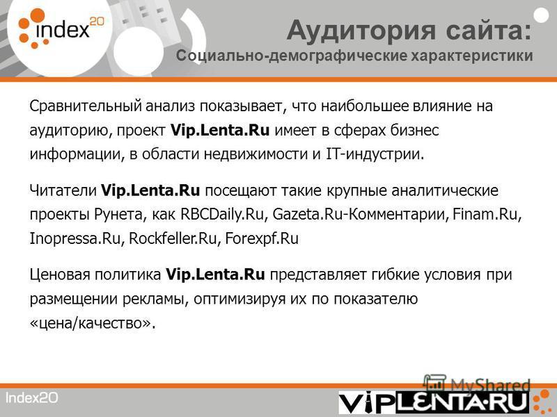 Аудитория сайта: Социально-демографические характеристики Сравнительный анализ показывает, что наибольшее влияние на аудиторию, проект Vip.Lenta.Ru имеет в сферах бизнес информации, в области недвижимости и IT-индустрии. Читатели Vip.Lenta.Ru посещаю