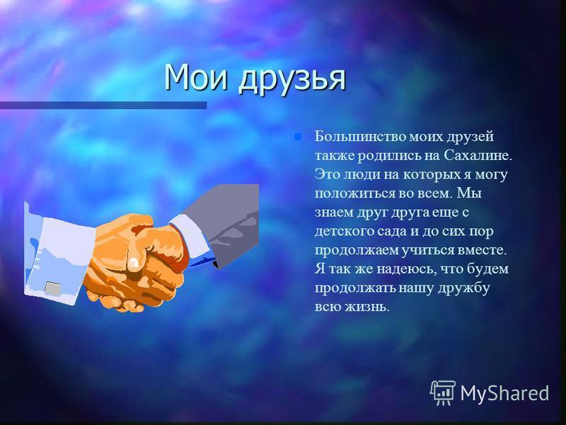 Мои друзья n Большинство моих друзей также родились на Сахалине. Это люди на которых я могу положиться во всем. Мы знаем друг друга еще с детского сада и до сих пор продолжаем учиться вместе. Я так же надеюсь, что будем продолжать нашу дружбу всю жиз