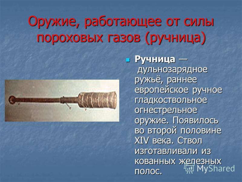 Оружие, работающее от силы пороховых газов (ручница) Ручница дульнозарядное ружьё, раннее европейское ручное гладкоствольное огнестрельное оружие. Появилось во второй половине XIV века. Ствол изготавливали из кованных железных полос. Ручница дульноза