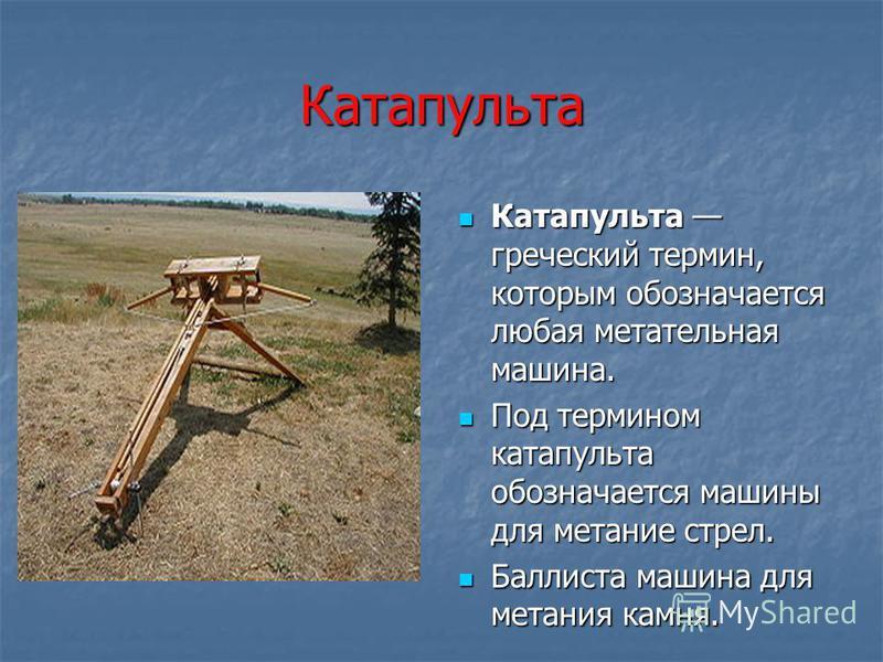 Катапульта Катапульта греческий термин, которым обозначается любая метательная машина. Под термином катапульта обозначается машины для метание стрел. Баллиста машина для метания камня.