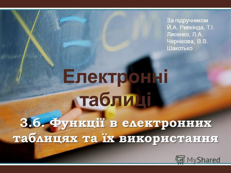 Електронні таблиці 3.6. Функції в електронних таблицях та їх використання За підручником Й.А. Ривкіндa, Т.І. Лисенко, Л.А. Чернікова, В.В. Шакотько