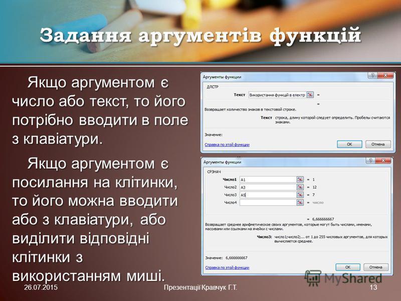Якщо аргументом є число або текст, то його потрібно вводити в поле з клавіатури. Якщо аргументом є посилання на клітинки, то його можна вводити або з клавіатури, або виділити відповідні клітинки з використанням миші. Задання аргументів функцій 26.07.