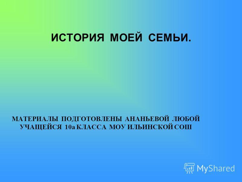 ИСТОРИЯ МОЕЙ СЕМЬИ. МАТЕРИАЛЫ ПОДГОТОВЛЕНЫ АНАНЬЕВОЙ ЛЮБОЙ УЧАЩЕЙСЯ 10 а КЛАССА МОУ ИЛЬИНСКОЙ СОШ