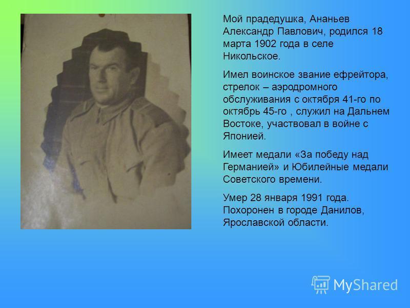 Мой прадедушка, Ананьев Александр Павлович, родился 18 марта 1902 года в селе Никольское. Имел воинское звание ефрейтора, стрелок – аэродромного обслуживания с октября 41-го по октябрь 45-го, служил на Дальнем Востоке, участвовал в войне с Японией. И