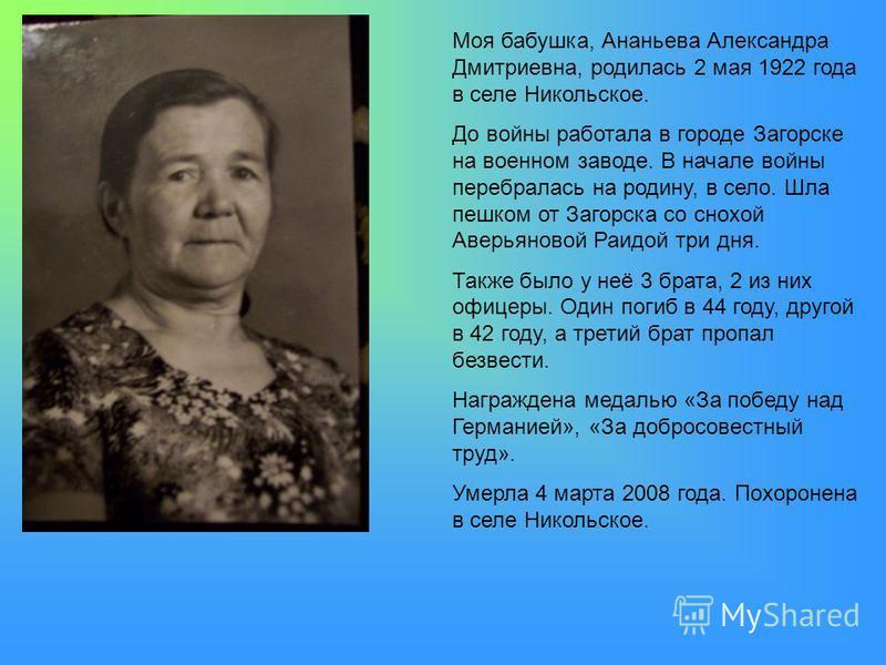 Моя бабушка, Ананьева Александра Дмитриевна, родилась 2 мая 1922 года в селе Никольское. До войны работала в городе Загорске на военном заводе. В начале войны перебралась на родину, в село. Шла пешком от Загорска со снохой Аверьяновой Раидой три дня.