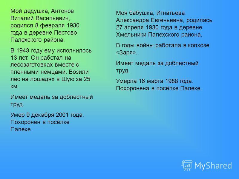 Мой дедушка, Антонов Виталий Васильевич, родился 8 февраля 1930 года в деревне Пестово Палехского района. В 1943 году ему исполнилось 13 лет. Он работал на лесозаготовках вместе с пленными немцами. Возили лес на лошадях в Шую за 25 км. Имеет медаль з