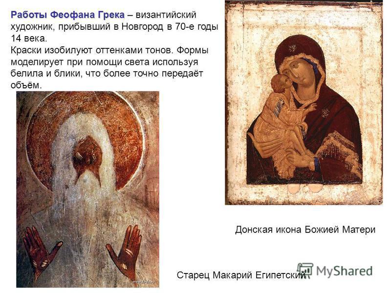 Работы Феофана Грека Работы Феофана Грека – византийский художник, прибывший в Новгород в 70-е годы 14 века. Краски изобилуют оттенками тонов. Формы моделирует при помощи света используя белила и блики, что более точно передаёт объём. Донская икона Б