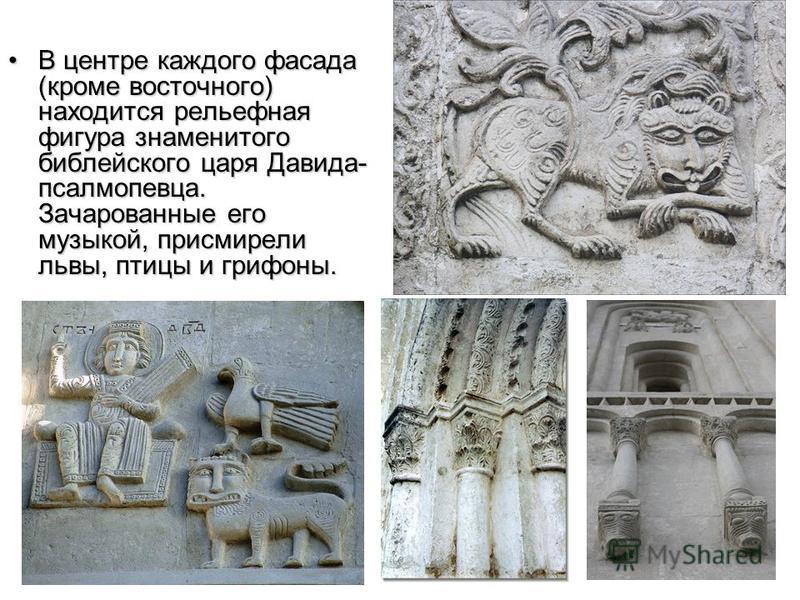 В центре каждого фасада (кроме восточного) находится рельефная фигура знаменитого библейского царя Давида- псалмопевца. Зачарованные его музыкой, присмирели львы, птицы и грифоны.В центре каждого фасада (кроме восточного) находится рельефная фигура з