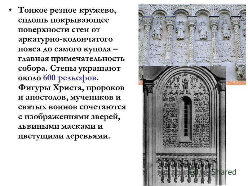 Тонкое резное кружево, сплошь покрывающее поверхности стен от аркатурно-колончатого пояса до самого купола – главная примечательность собора. Стены украшают около 600 рельефов. Фигуры Христа, пророков и апостолов, мучеников и святых воинов сочетаются