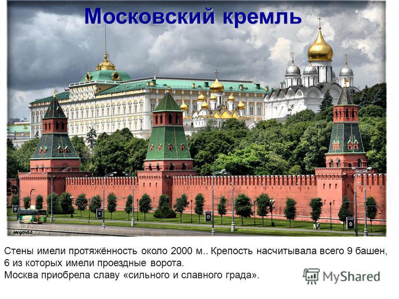 Московский кремль Стены имели протяжённость около 2000 м.. Крепость насчитывала всего 9 башен, 6 из которых имели проездные ворота. Москва приобрела славу «сильного и славного града».