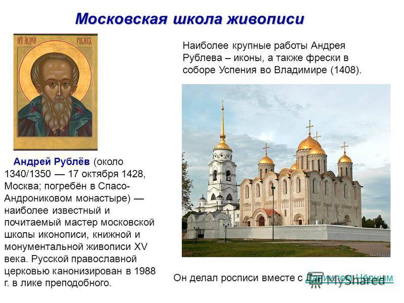 Андрей Рублёв (около 1340/1350 17 октября 1428, Москва; погребён в Спасо- Андрониковом монастыре) наиболее известный и почитаемый мастер московской школы иконописи, книжной и монументальной живописи XV века. Русской православной церковью канонизирова
