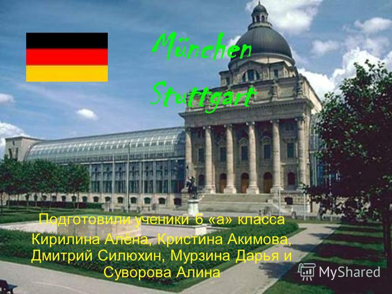 München Stuttgart Подготовили ученики 6 «а» класса Кирилина Алёна, Кристина Акимова, Дмитрий Силюхин, Мурзина Дарья и Суворова Алина