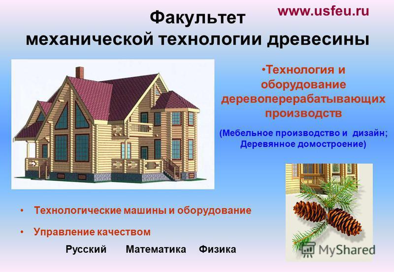 Факультет механической технологии древесины Технологические машины и оборудование Управление качеством 17 Русский Математика Физика Технология и оборудование деревоперерабатывающих производств (Мебельное производство и дизайн; Деревянное домостроение